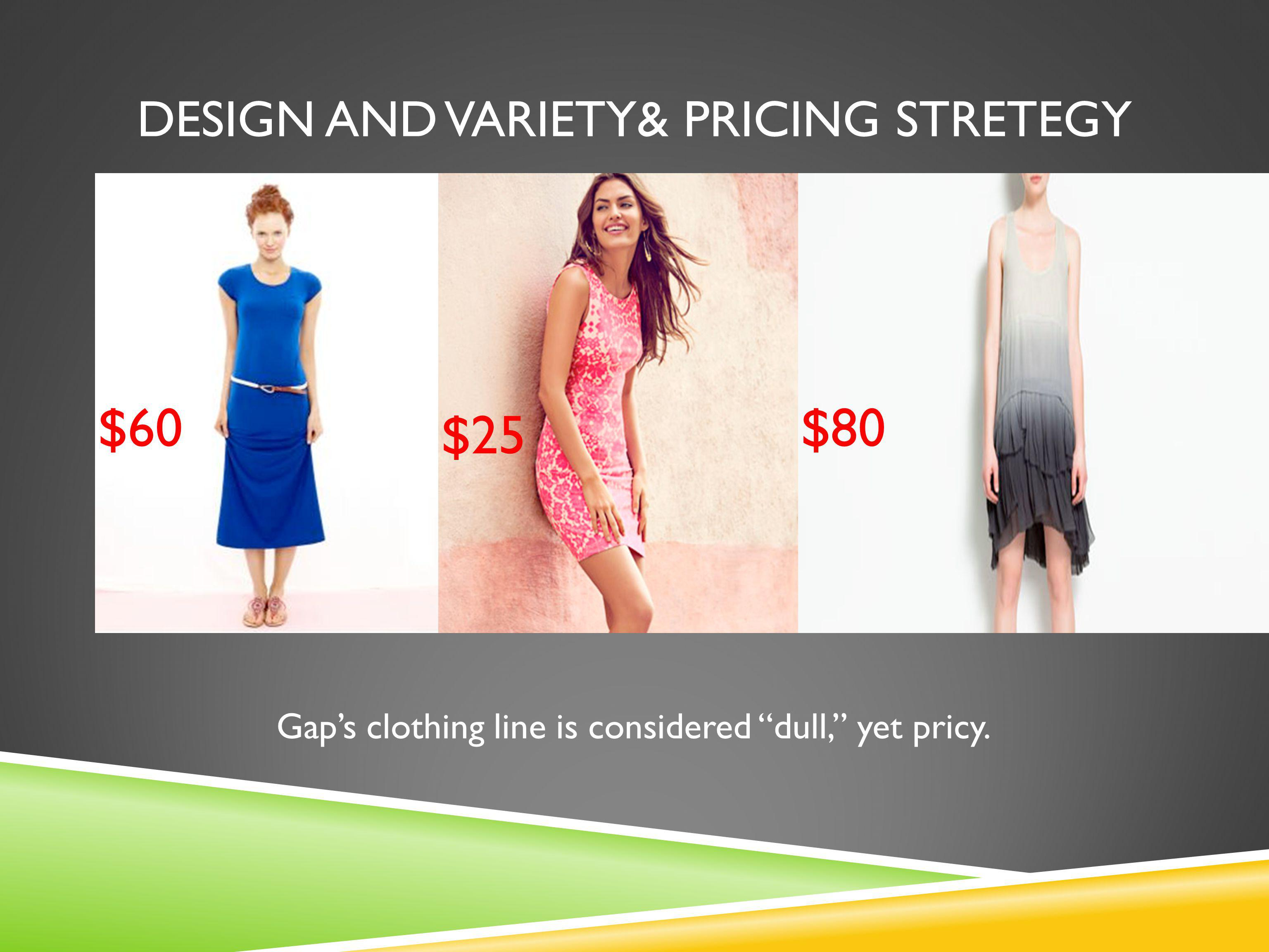 DESIGN AND VARIETY& PRICING STRETEGY $60 $25 $80 Gaps clothing line is considered dull, yet pricy.