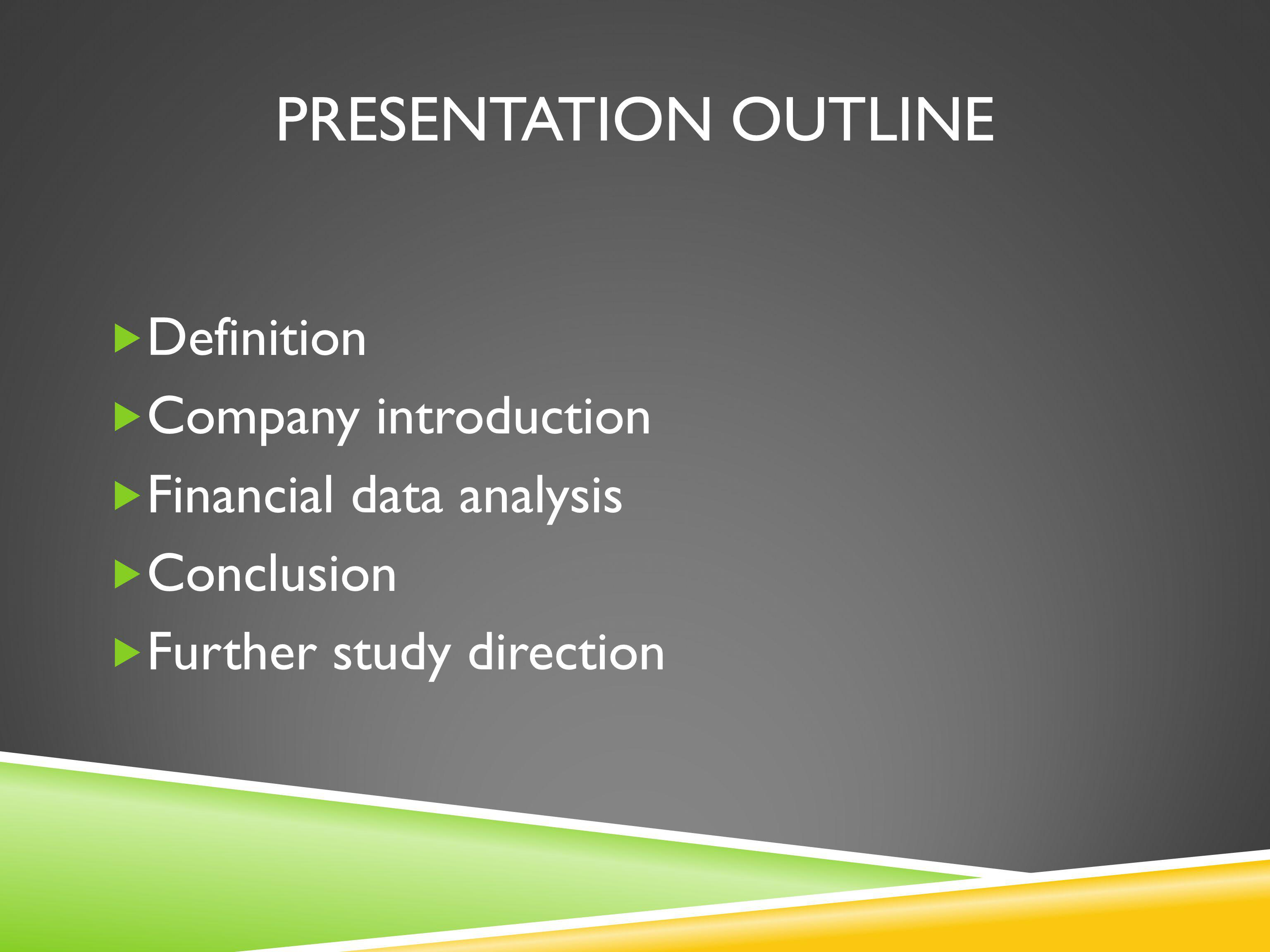 PRESENTATION OUTLINE Definition Company introduction Financial data analysis Conclusion Further study direction