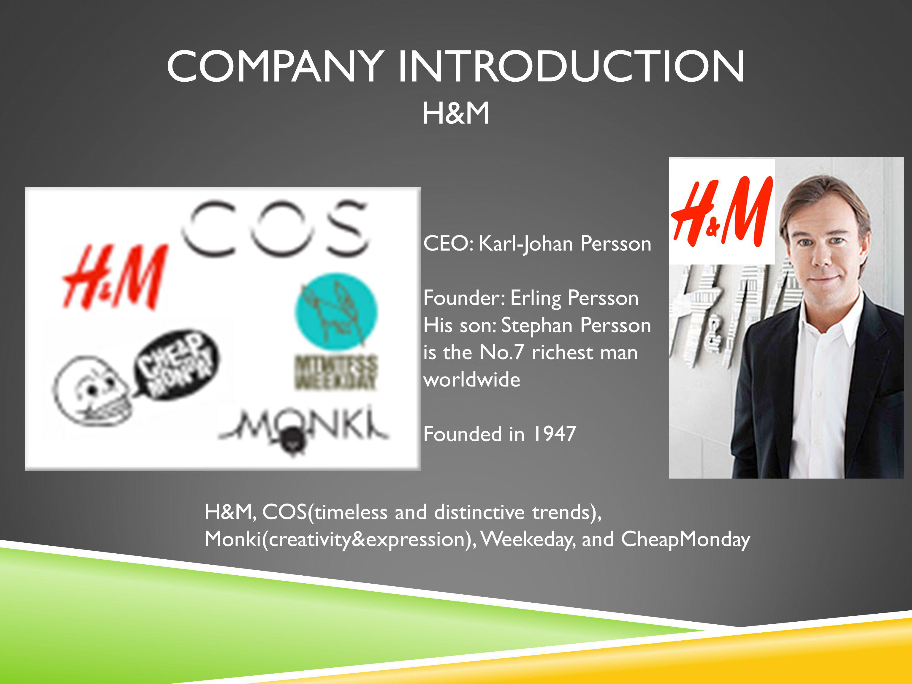 COMPANY INTRODUCTION H&M CEO: Karl-Johan Persson Founder: Erling Persson His son: Stephan Persson is the No.7 richest man worldwide Founded in 1947 H&M, COS(timeless and distinctive trends), Monki(creativity&expression), Weekeday, and CheapMonday