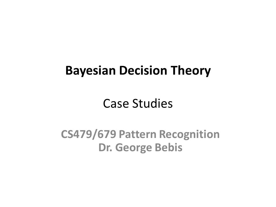 Bayesian Decision Theory Case Studies CS479/679 Pattern Recognition Dr. George Bebis