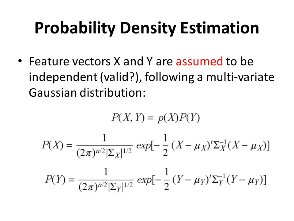 Probability Density Estimation Feature vectors X and Y are assumed to be independent (valid?), following a multi-variate Gaussian distribution: