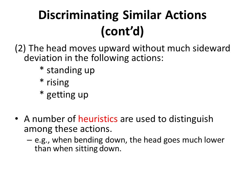 Discriminating Similar Actions (contd) (2) The head moves upward without much sideward deviation in the following actions: * standing up * rising * ge