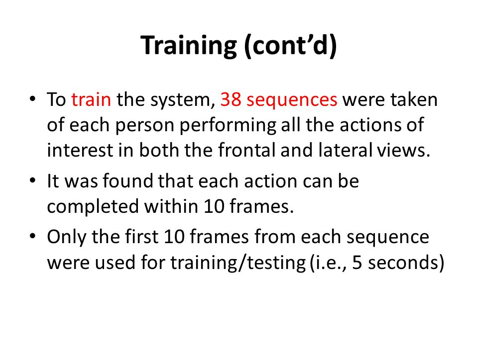 Training (contd) To train the system, 38 sequences were taken of each person performing all the actions of interest in both the frontal and lateral vi