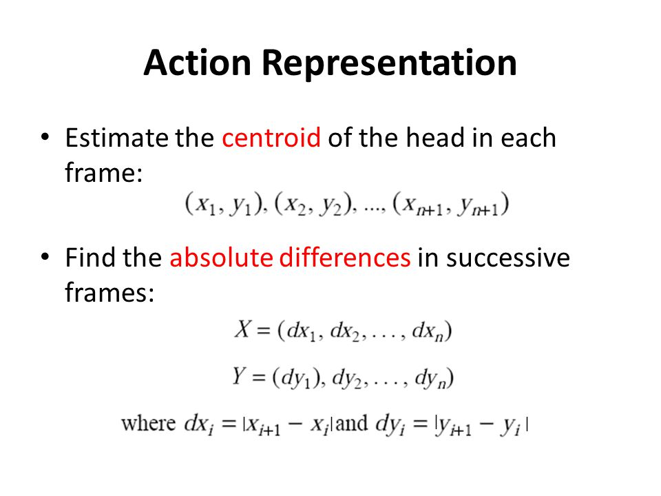 Action Representation Estimate the centroid of the head in each frame: Find the absolute differences in successive frames: ||| |