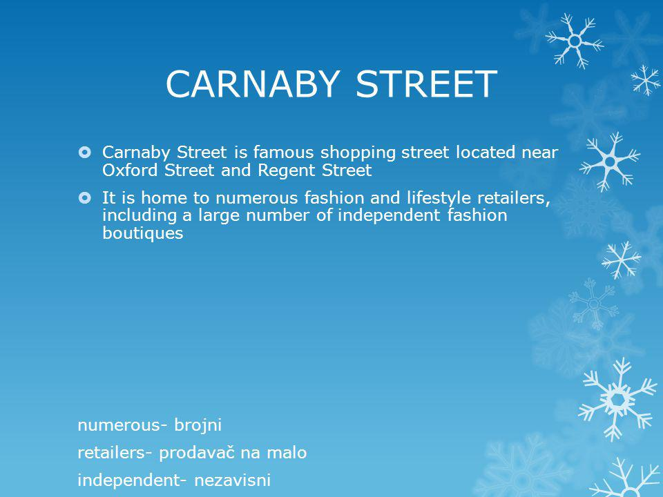 CARNABY STREET Carnaby Street is famous shopping street located near Oxford Street and Regent Street It is home to numerous fashion and lifestyle retailers, including a large number of independent fashion boutiques numerous- brojni retailers- prodavač na malo independent- nezavisni