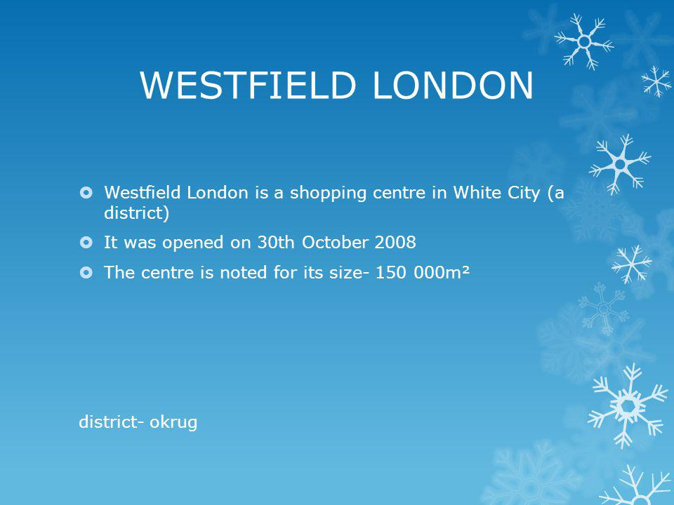 WESTFIELD LONDON Westfield London is a shopping centre in White City (a district) It was opened on 30th October 2008 The centre is noted for its size- 150 000m² district- okrug