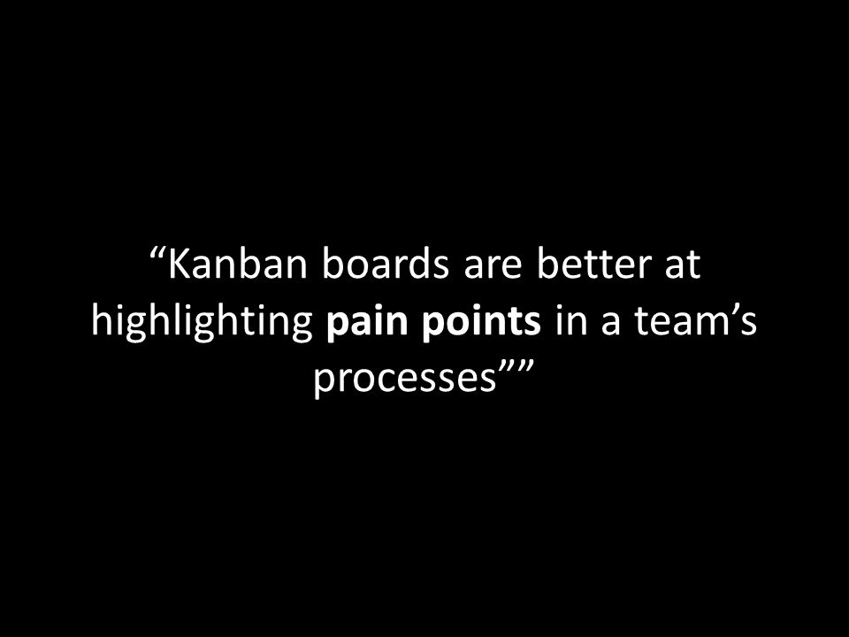 Kanban boards are better at highlighting pain points in a teams processes