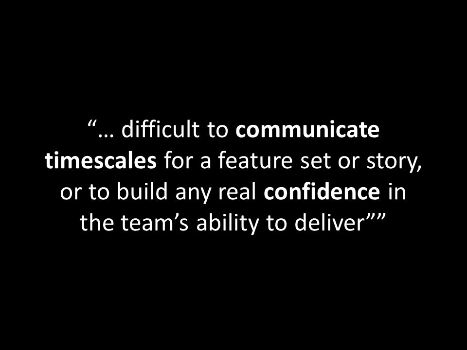… difficult to communicate timescales for a feature set or story, or to build any real confidence in the teams ability to deliver