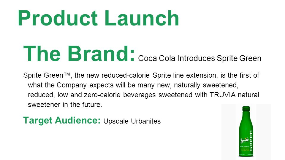 Product Launch The Brand: Coca Cola Introduces Sprite Green Sprite Green, the new reduced-calorie Sprite line extension, is the first of what the Company expects will be many new, naturally sweetened, reduced, low and zero-calorie beverages sweetened with TRUVIA natural sweetener in the future.