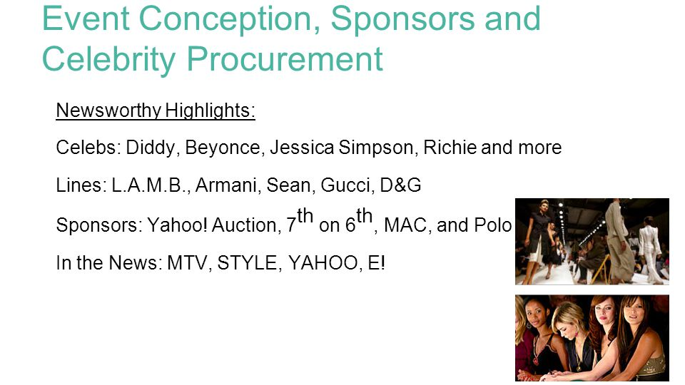 Event Conception, Sponsors and Celebrity Procurement Newsworthy Highlights: Celebs: Diddy, Beyonce, Jessica Simpson, Richie and more Lines: L.A.M.B., Armani, Sean, Gucci, D&G Sponsors: Yahoo.