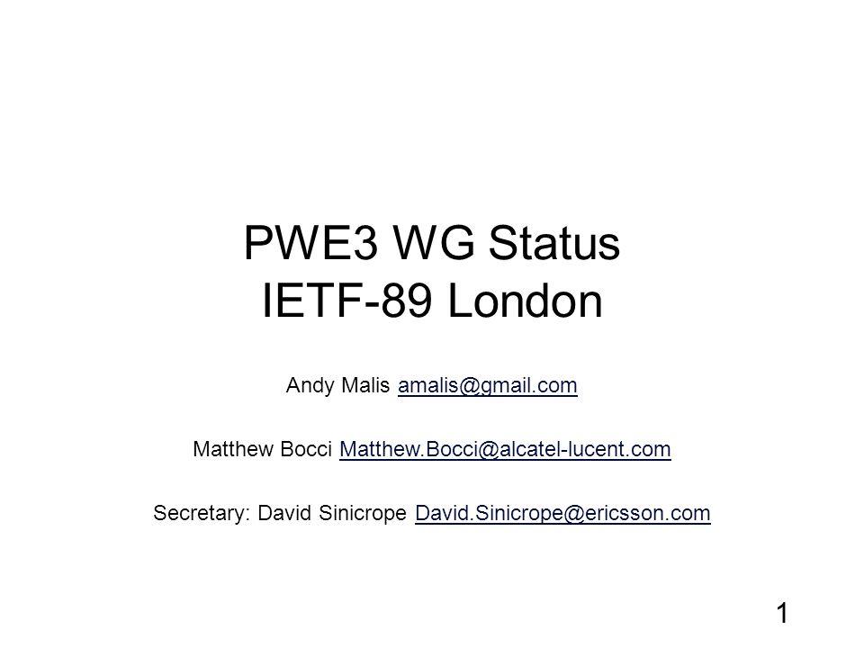 PWE3 WG Status IETF-89 London Andy Malis amalis@gmail.comamalis@gmail.com Matthew Bocci Matthew.Bocci@alcatel-lucent.comMatthew.Bocci@alcatel-lucent.com Secretary: David Sinicrope David.Sinicrope@ericsson.comDavid.Sinicrope@ericsson.com 1