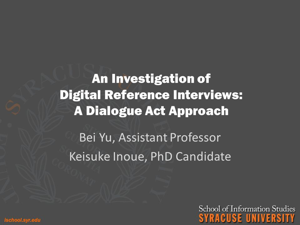 An Investigation of Digital Reference Interviews: A Dialogue Act Approach Bei Yu, Assistant Professor Keisuke Inoue, PhD Candidate