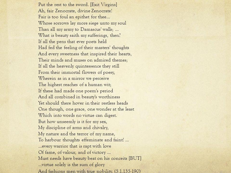 Put the rest to the sword. [Exit Virgins] Ah, fair Zenocrate, divine Zenocrate.
