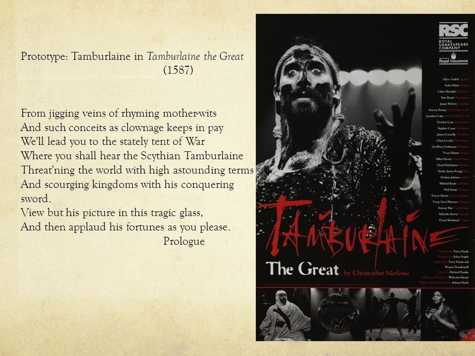 Prototype: Tamburlaine in Tamburlaine the Great (1587) From jigging veins of rhyming mother-wits And such conceits as clownage keeps in pay We ll lead you to the stately tent of War Where you shall hear the Scythian Tamburlaine Threat ning the world with high astounding terms And scourging kingdoms with his conquering sword.