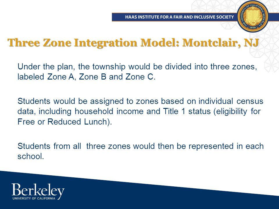 Three Zone Integration Model: Montclair, NJ Under the plan, the township would be divided into three zones, labeled Zone A, Zone B and Zone C.
