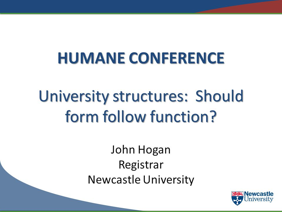 HUMANE CONFERENCE University structures: Should form follow function? John Hogan Registrar Newcastle University