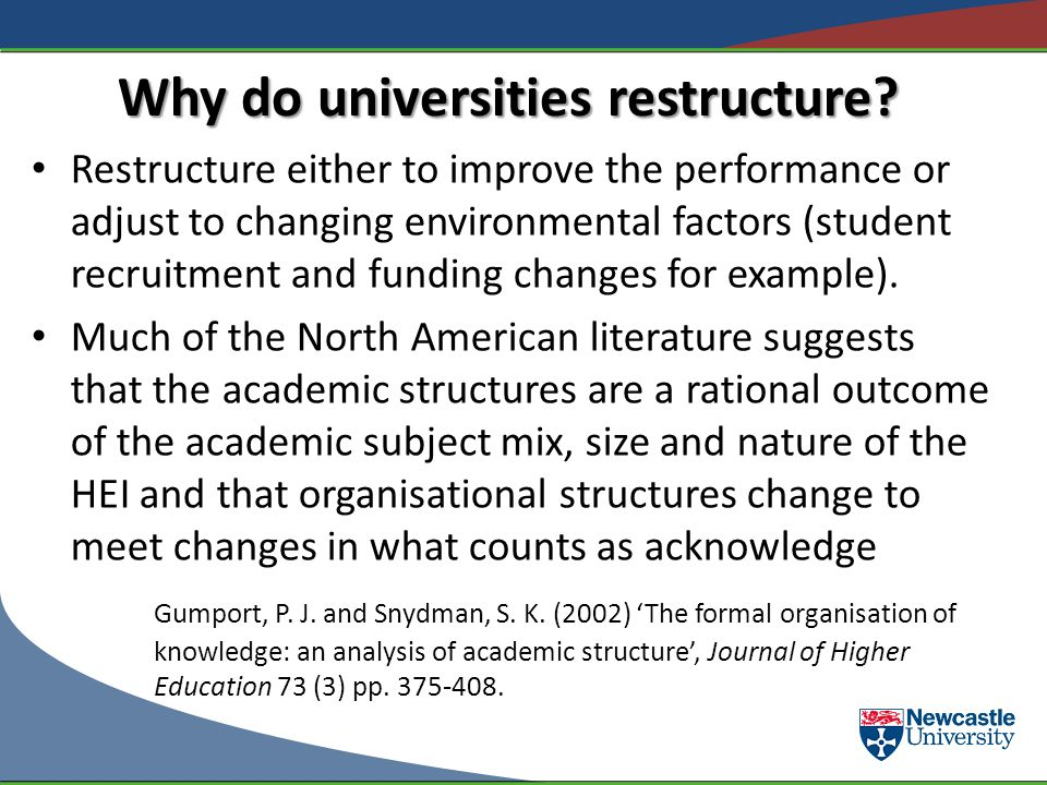 Why do universities restructure? Restructure either to improve the performance or adjust to changing environmental factors (student recruitment and fu