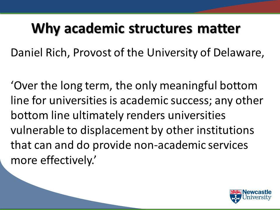 Why academic structures matter Daniel Rich, Provost of the University of Delaware, Over the long term, the only meaningful bottom line for universitie