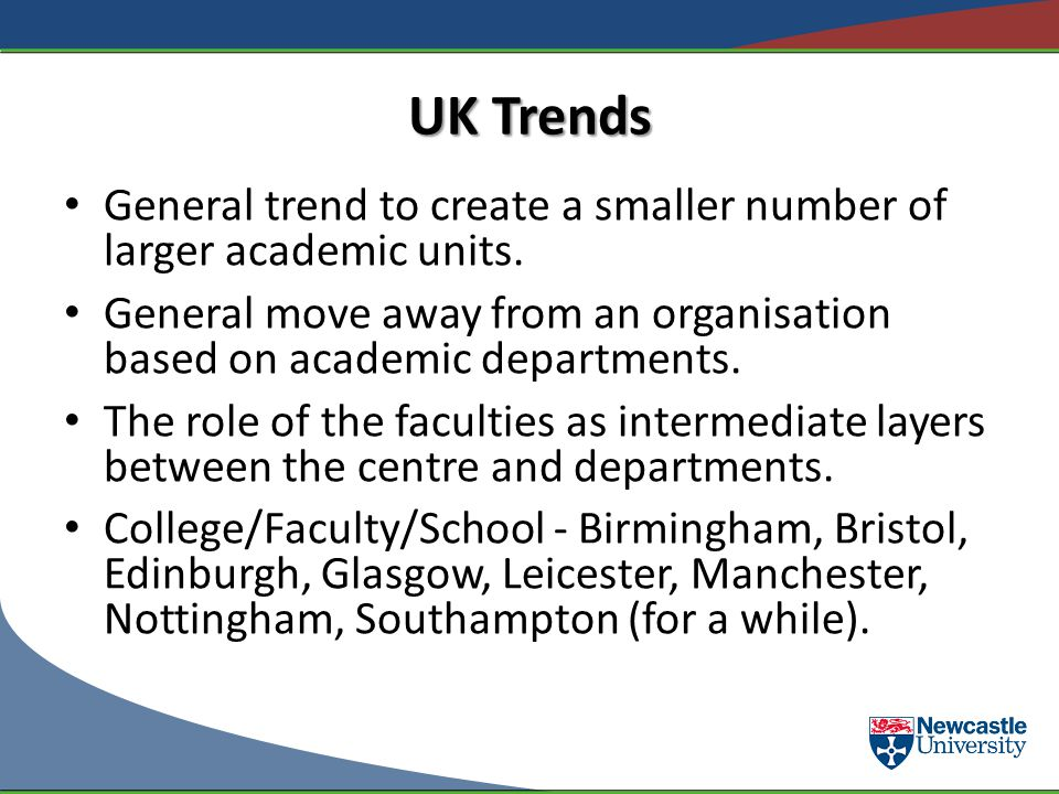 UK Trends General trend to create a smaller number of larger academic units. General move away from an organisation based on academic departments. The