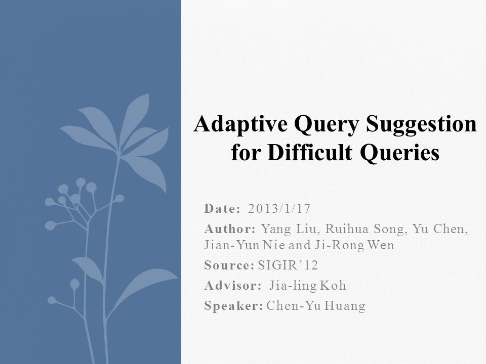 Date: 2013/1/17 Author: Yang Liu, Ruihua Song, Yu Chen, Jian-Yun Nie and Ji-Rong Wen Source: SIGIR12 Advisor: Jia-ling Koh Speaker: Chen-Yu Huang Adaptive Query Suggestion for Difficult Queries