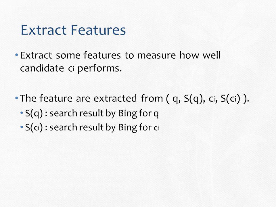Extract Features Extract some features to measure how well candidate c i performs.