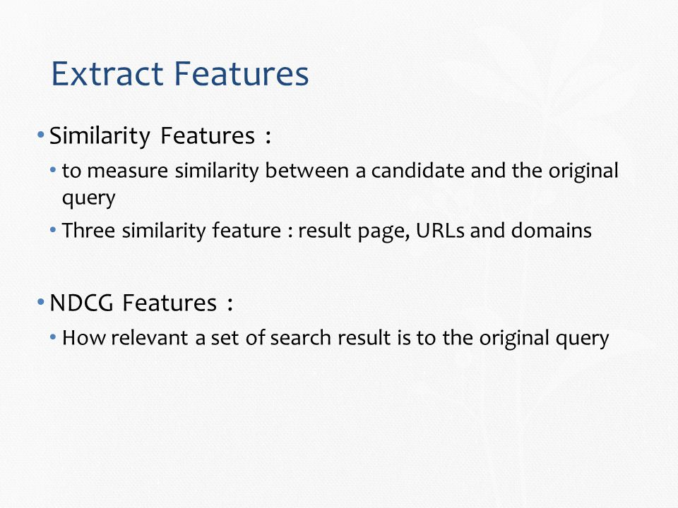 Extract Features Similarity Features : to measure similarity between a candidate and the original query Three similarity feature : result page, URLs and domains NDCG Features : How relevant a set of search result is to the original query