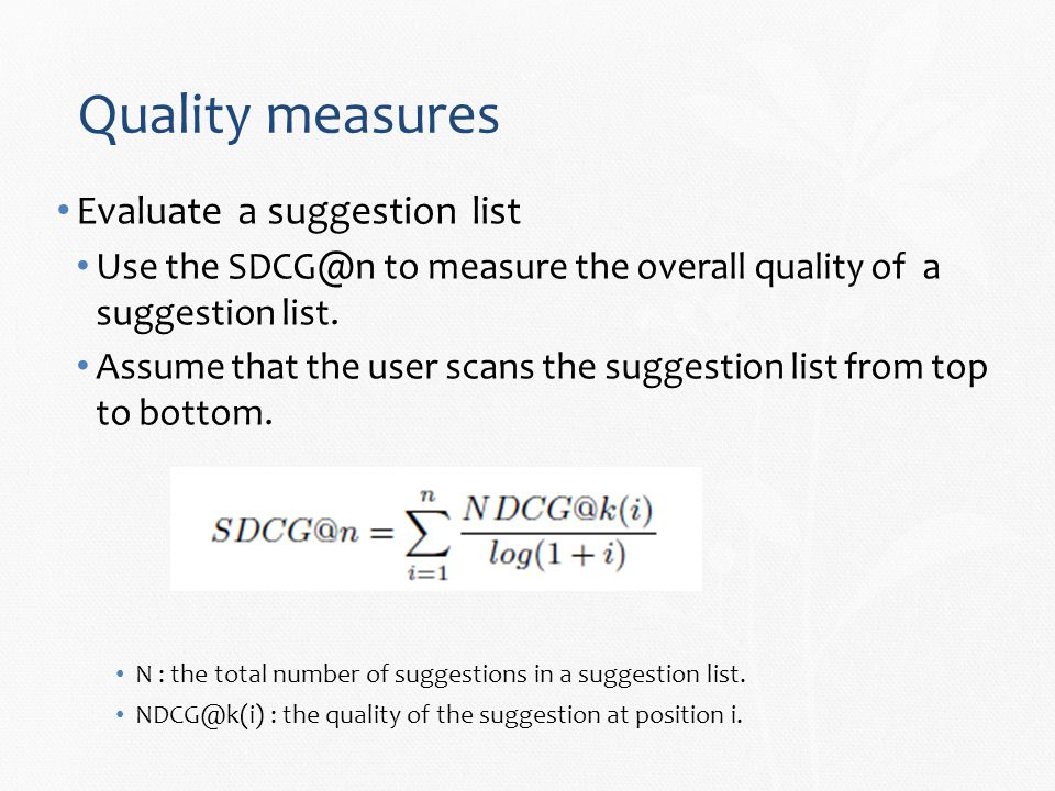 Quality measures Evaluate a suggestion list Use the SDCG@n to measure the overall quality of a suggestion list.