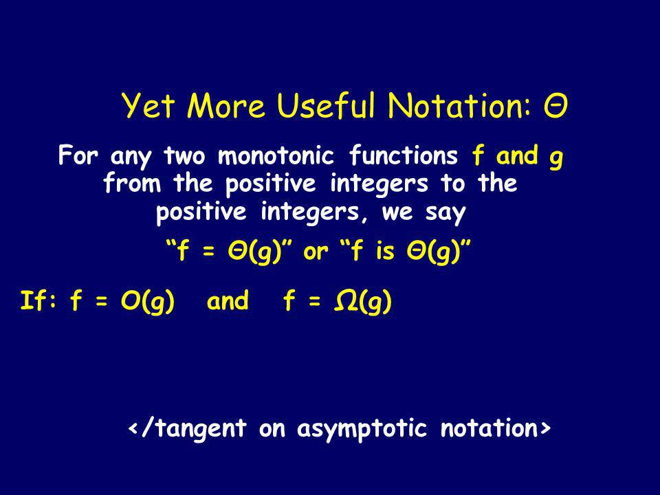 For any two monotonic functions f and g from the positive integers to the positive integers, we say f = Ω(g) or f is Ω(g) If f eventually dominates some constant times g [Formally: there exists a constant c such that for all sufficiently large n: f(n) c g(n) ] Other Useful Notation: Ω