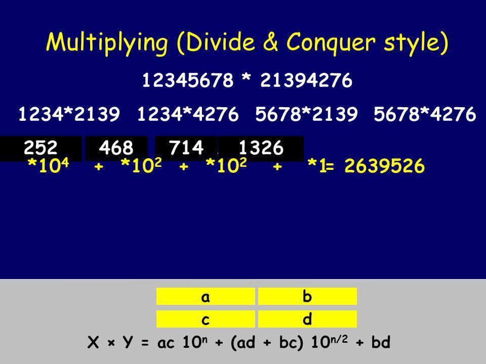 Multiplying (Divide & Conquer style) X = Y = X × Y = ac 10 n + (ad + bc) 10 n/2 + bd ab cd 1234*2139 12345678 * 21394276 12*21 12*39 34*21 34*39 1*2 1*1 2*2 2*1 2142 Hence: 12*21 = 2*10 2 + (1 + 4)10 1 + 2 = 252 1234*42765678*21395678*4276