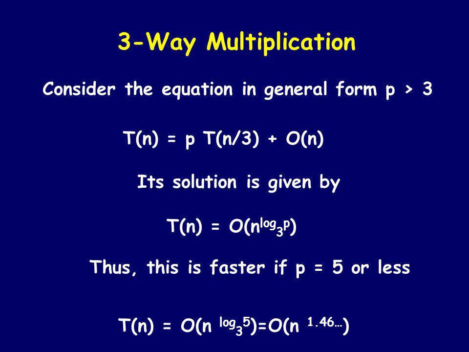 Let X = x 2 10 2p + x 1 10 p + x 0 Y = y 2 10 2p + y 1 10 p + y 0 3-Way Multiplication Then X*Y=10 4p x 2 y 2 +10 3p (x 2 y 1 +x 1 y 2 )+ 10 2p (x 2 y 0 +x 1 y 1 +x 0 y 2 )+10 p (x 1 y 0 +x 0 y 1 )+x 0 y 0 T(n) = 9 T(n/3) + Θ(n) T(n) = Θ(n 2 )