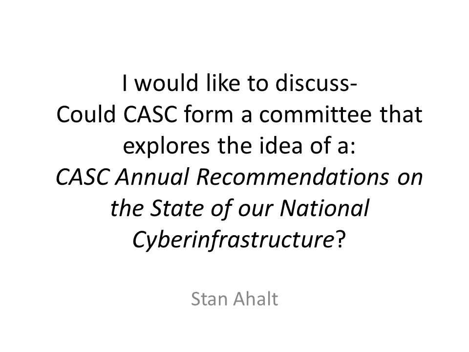 I would like to discuss- Could CASC form a committee that explores the idea of a: CASC Annual Recommendations on the State of our National Cyberinfrastructure.