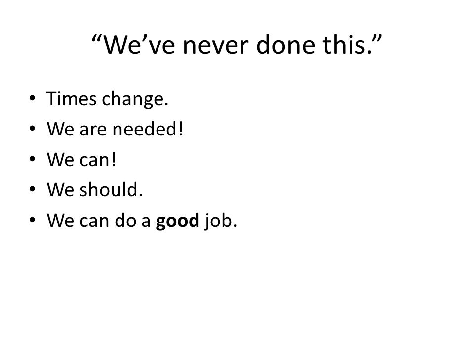 Weve never done this. Times change. We are needed! We can! We should. We can do a good job.