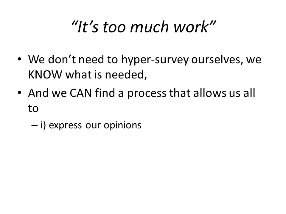 Its too much work We dont need to hyper-survey ourselves, we KNOW what is needed, And we CAN find a process that allows us all to – i) express our opinions