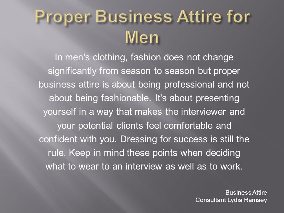 In men s clothing, fashion does not change significantly from season to season but proper business attire is about being professional and not about being fashionable.