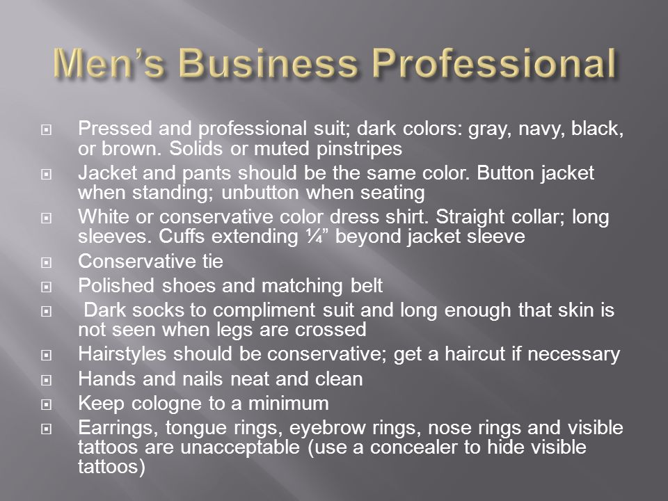 Pressed and professional suit; dark colors: gray, navy, black, or brown. Solids or muted pinstripes Jacket and pants should be the same color. Button