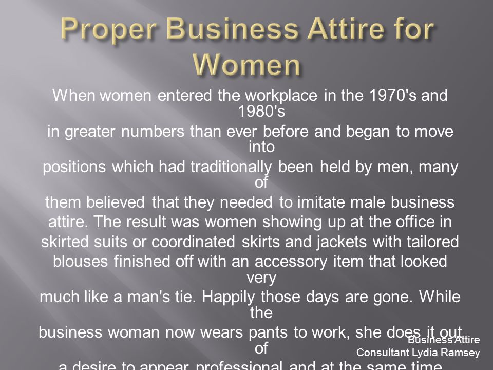 When women entered the workplace in the 1970 s and 1980 s in greater numbers than ever before and began to move into positions which had traditionally been held by men, many of them believed that they needed to imitate male business attire.