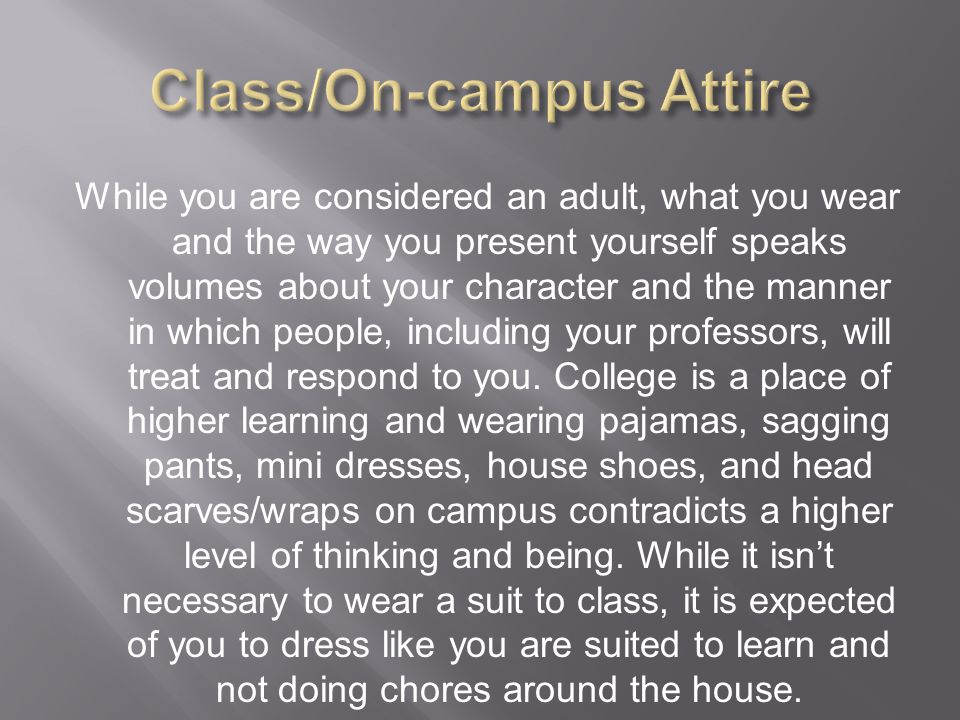 While you are considered an adult, what you wear and the way you present yourself speaks volumes about your character and the manner in which people, including your professors, will treat and respond to you.