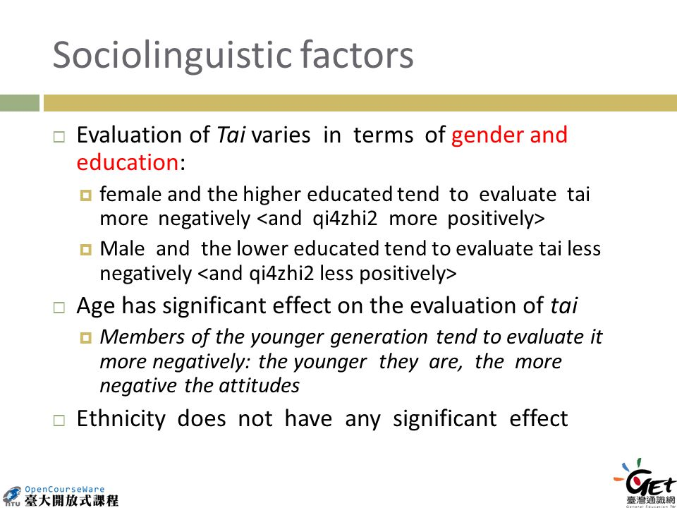 Sociolinguistic factors Evaluation of Tai varies in terms of gender and education: female and the higher educated tend to evaluate tai more negatively Male and the lower educated tend to evaluate tai less negatively Age has significant effect on the evaluation of tai Members of the younger generation tend to evaluate it more negatively: the younger they are, the more negative the attitudes Ethnicity does not have any significant effect