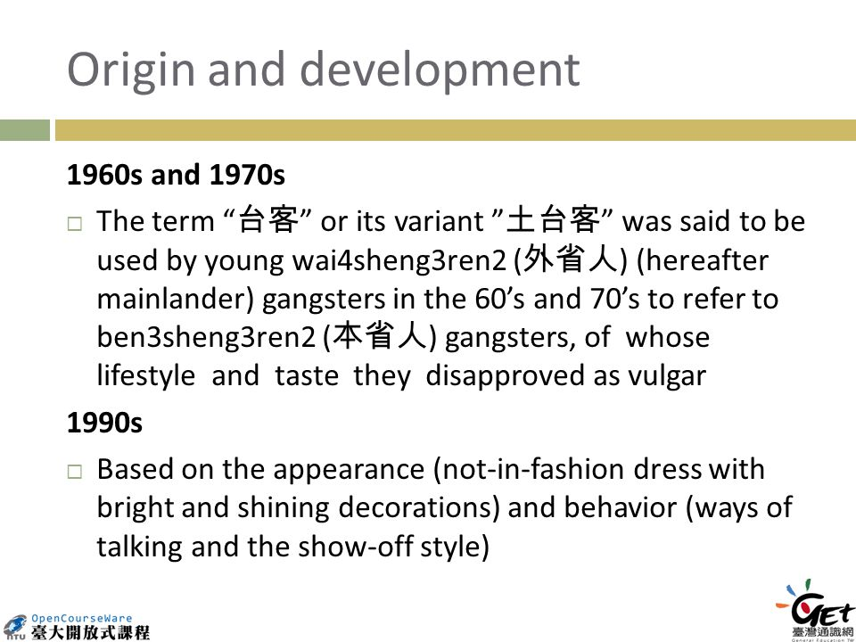 Origin and development 1960s and 1970s The term or its variant was said to be used by young wai4sheng3ren2 ( ) (hereafter mainlander) gangsters in the 60s and 70s to refer to ben3sheng3ren2 ( ) gangsters, of whose lifestyle and taste they disapproved as vulgar 1990s Based on the appearance (not-in-fashion dress with bright and shining decorations) and behavior (ways of talking and the show-off style)