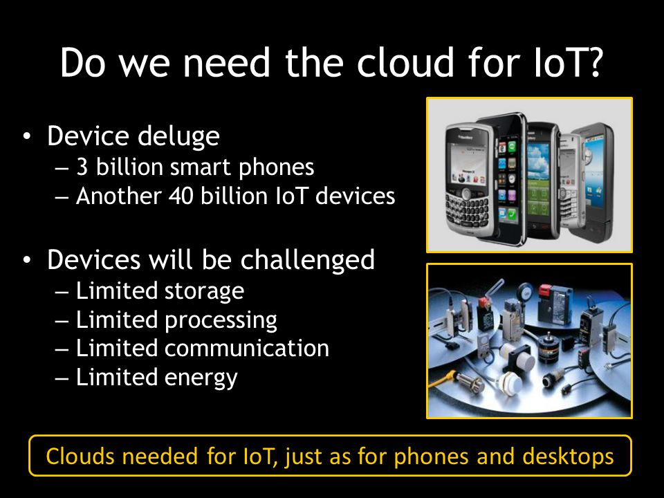 Do we need the cloud for IoT? Device deluge – 3 billion smart phones – Another 40 billion IoT devices Devices will be challenged – Limited storage – L