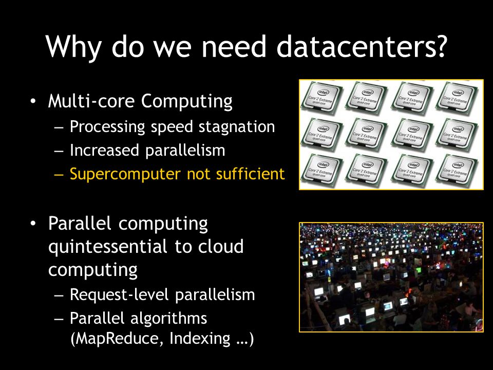 Why do we need datacenters? Multi-core Computing – Processing speed stagnation – Increased parallelism – Supercomputer not sufficient Parallel computi
