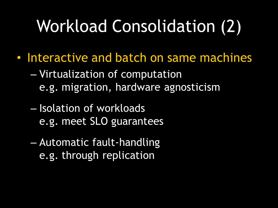 Workload Consolidation (2) Interactive and batch on same machines – Virtualization of computation e.g. migration, hardware agnosticism – Isolation of