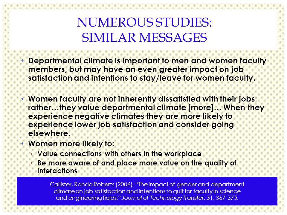 NUMEROUS STUDIES: SIMILAR MESSAGES Departmental climate is important to men and women faculty members, but may have an even greater impact on job satisfaction and intentions to stay/leave for women faculty.