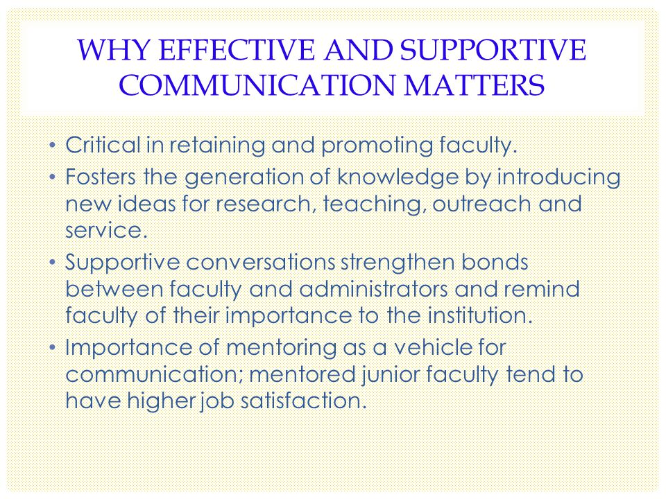 WHY EFFECTIVE AND SUPPORTIVE COMMUNICATION MATTERS Critical in retaining and promoting faculty.