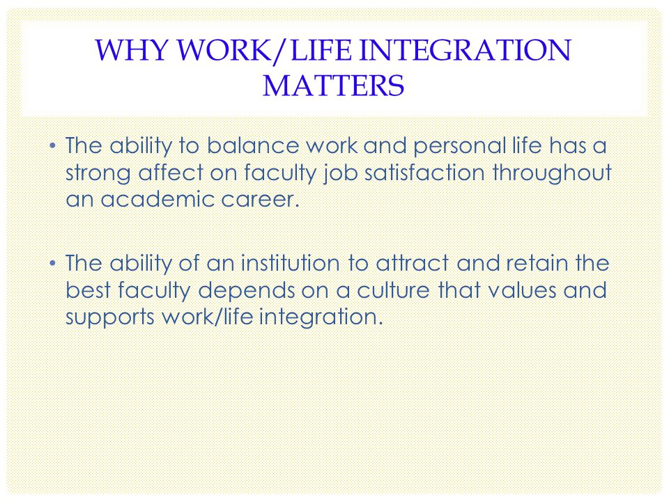 WHY WORK/LIFE INTEGRATION MATTERS The ability to balance work and personal life has a strong affect on faculty job satisfaction throughout an academic career.