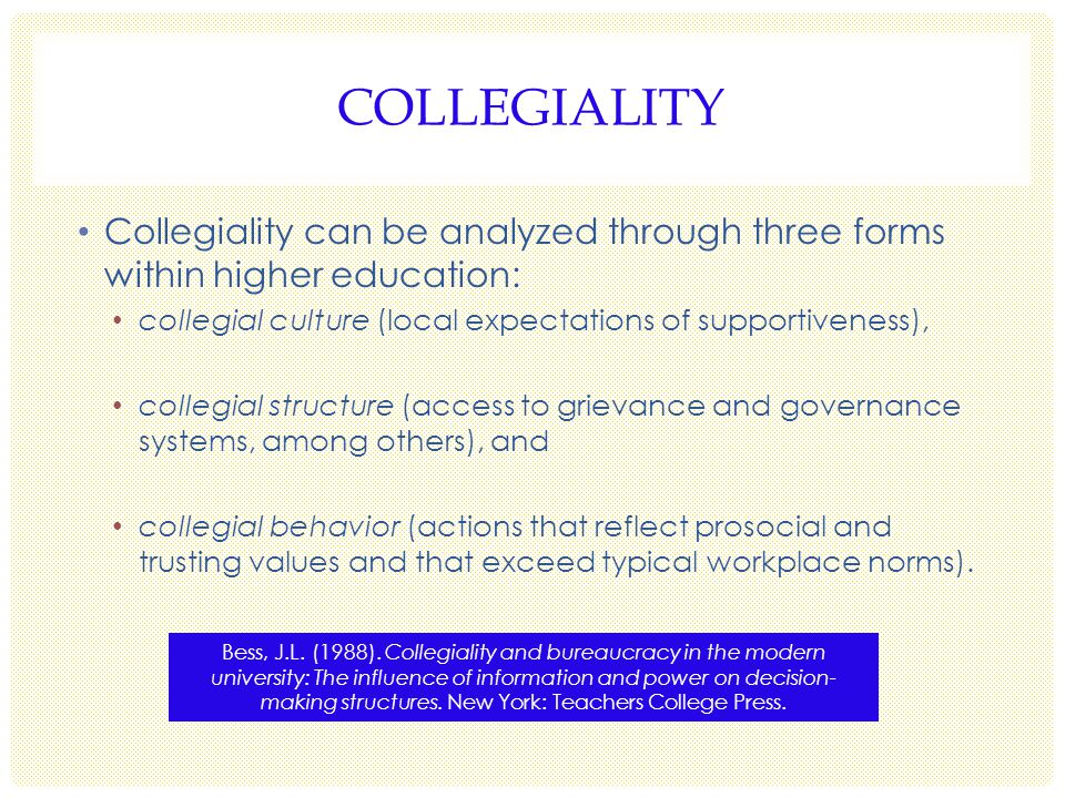 COLLEGIALITY Collegiality can be analyzed through three forms within higher education: collegial culture (local expectations of supportiveness), collegial structure (access to grievance and governance systems, among others), and collegial behavior (actions that reflect prosocial and trusting values and that exceed typical workplace norms).