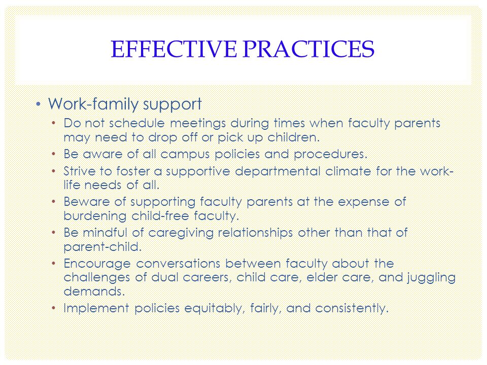 EFFECTIVE PRACTICES Work-family support Do not schedule meetings during times when faculty parents may need to drop off or pick up children.
