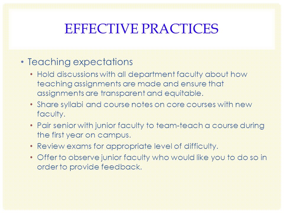 EFFECTIVE PRACTICES Teaching expectations Hold discussions with all department faculty about how teaching assignments are made and ensure that assignments are transparent and equitable.