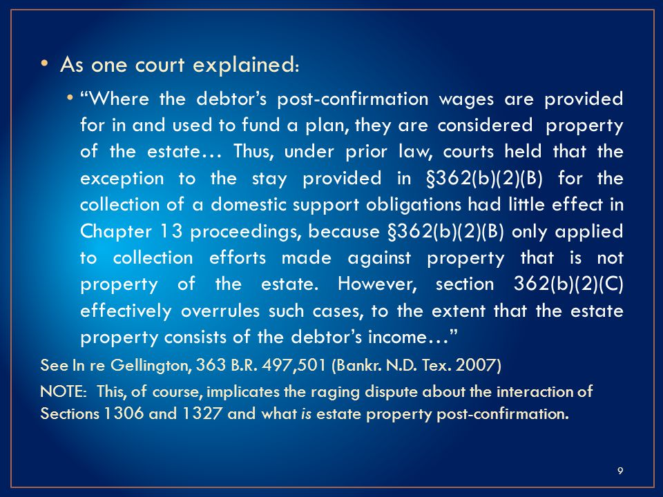 As one court explained : Where the debtors post-confirmation wages are provided for in and used to fund a plan, they are considered property of the estate… Thus, under prior law, courts held that the exception to the stay provided in §362(b)(2)(B) for the collection of a domestic support obligations had little effect in Chapter 13 proceedings, because §362(b)(2)(B) only applied to collection efforts made against property that is not property of the estate.