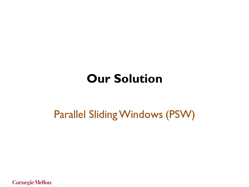 Our Solution Parallel Sliding Windows (PSW)
